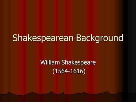 Shakespearean Background William Shakespeare (1564-1616) (1564-1616)