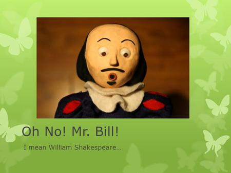 Oh No! Mr. Bill! I mean William Shakespeare…. Shakespeare's England.