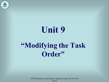 "NWPP Multiple-Award Technical Support Contract (eff. 08/2005) Unit 9 Unit 9 ""Modifying the Task Order"""