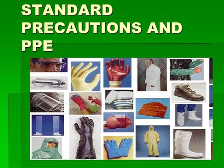 STANDARD PRECAUTIONS AND PPE. Standard Precautions  Previously called Universal Precautions  Assumes blood and body fluid of ANY patient could be infectious.