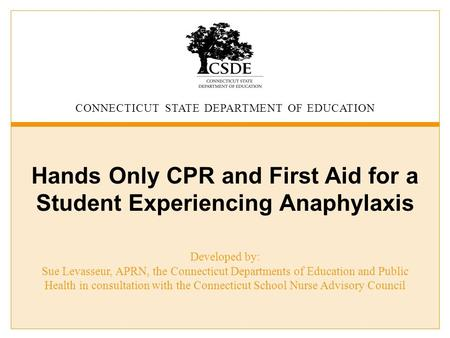 CONNECTICUT STATE DEPARTMENT OF EDUCATION Hands Only CPR and First Aid for a Student Experiencing Anaphylaxis Developed by: Sue Levasseur, APRN, the Connecticut.