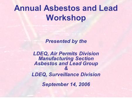 Annual Asbestos and Lead Workshop Presented by the LDEQ, Air Permits Division Manufacturing Section Asbestos and Lead Group & LDEQ, Surveillance Division.