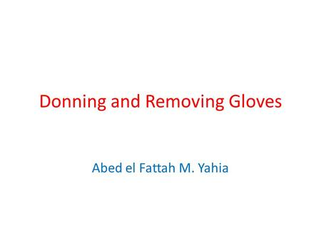 Donning and Removing Gloves Abed el Fattah M. Yahia.