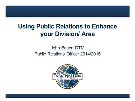 Using Public Relations to Enhance your Division/ Area John Bauer, DTM Public Relations Officer 2014/2015.