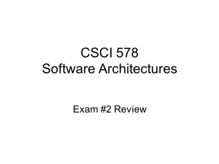 CSCI 578 Software Architectures Exam #2 Review. Materials you are responsible for Chapters 9-17 in the text book –Also Chapter 8 on Architectural Analysis.