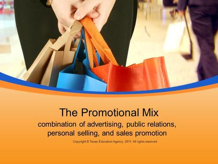 The Promotional Mix combination of advertising, public relations, personal selling, and sales promotion Copyright © Texas Education Agency, 2011. All rights.