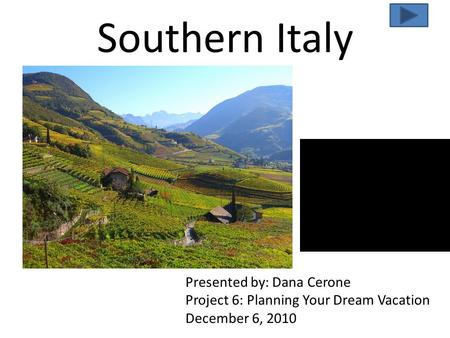 Southern Italy Presented by: Dana Cerone Project 6: Planning Your Dream Vacation December 6, 2010.