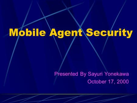 Mobile Agent Security Presented By Sayuri Yonekawa October 17, 2000.
