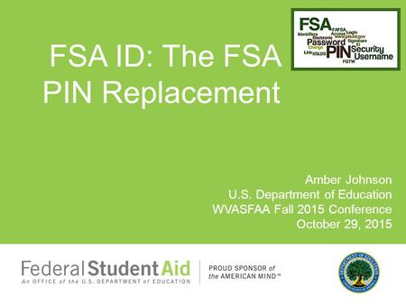 Amber Johnson U.S. Department of Education WVASFAA Fall 2015 Conference October 29, 2015 FSA ID: The FSA PIN Replacement.