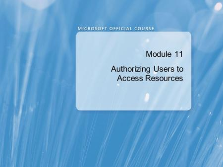 Module 11 Authorizing Users to Access Resources. Module Overview Authorizing User Access to Objects Authorizing Users to Execute Code Configuring Permissions.