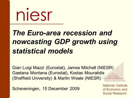 National Institute of Economic and Social Research The Euro-area recession and nowcasting GDP growth using statistical models Gian Luigi Mazzi (Eurostat),