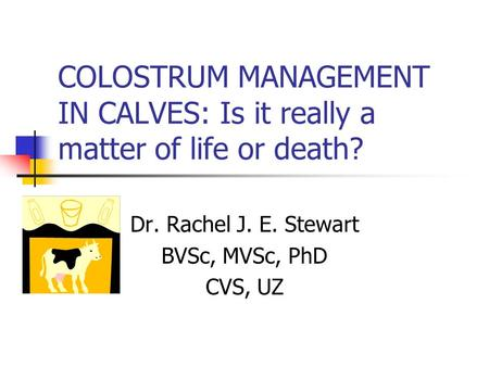 Dr. Rachel J. E. Stewart BVSc, MVSc, PhD CVS, UZ COLOSTRUM MANAGEMENT IN CALVES: Is it really a matter of life or death?