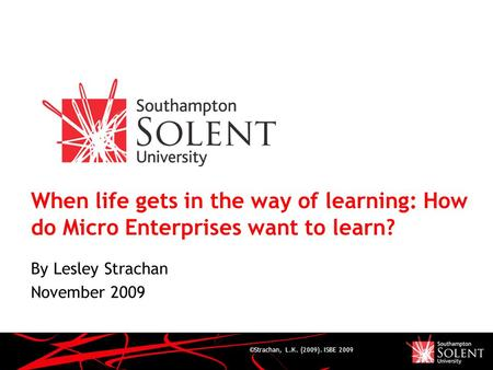 ©Strachan, L.K. (2009). ISBE 2009 When life gets in the way of learning: How do Micro Enterprises want to learn? By Lesley Strachan November 2009.