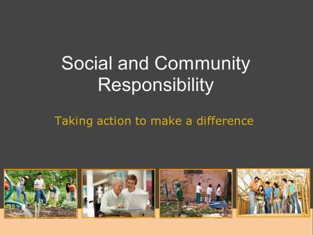 Social and Community Responsibility Taking action to make a difference.