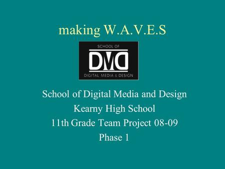Making W.A.V.E.S School of Digital Media and Design Kearny High School 11th Grade Team Project 08-09 Phase 1.