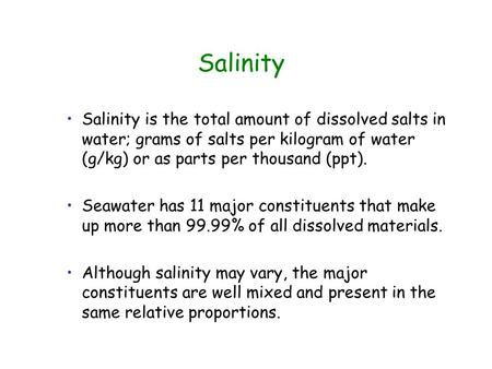 Salinity is the total amount of dissolved salts in water; grams of salts per kilogram of water (g/kg) or as parts per thousand (ppt). Seawater has 11 major.