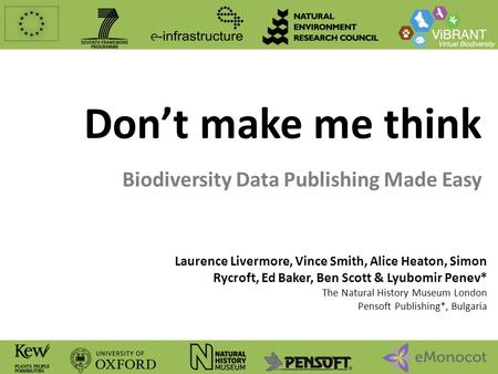 Don't make me think Biodiversity Data Publishing Made Easy Laurence Livermore, Vince Smith, Alice Heaton, Simon Rycroft, Ed Baker, Ben Scott & Lyubomir.