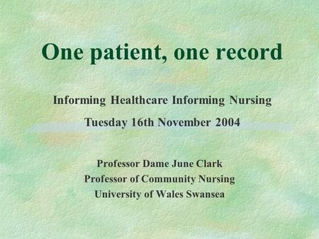 One patient, one record Professor Dame June Clark Professor of Community Nursing University of Wales Swansea Informing Healthcare Informing Nursing Tuesday.
