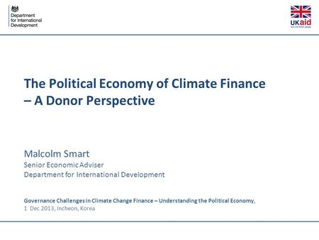 The Political Economy of Climate Finance – A Donor Perspective Malcolm Smart Senior Economic Adviser Department for International Development Governance.