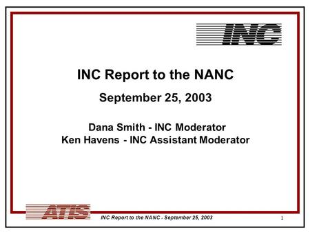 INC Report to the NANC - September 25, 2003 1 INC Report to the NANC September 25, 2003 Dana Smith - INC Moderator Ken Havens - INC Assistant Moderator.