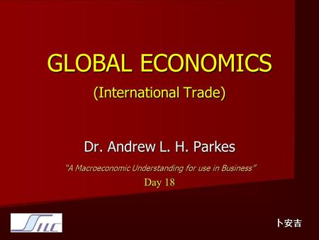 "GLOBAL ECONOMICS (International Trade) Dr. Andrew L. H. Parkes ""A Macroeconomic Understanding for use in Business"" Day 18 卜安吉."