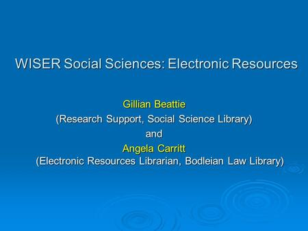 WISER Social Sciences: Electronic Resources Gillian Beattie (Research Support, Social Science Library) and Angela Carritt (Electronic Resources Librarian,