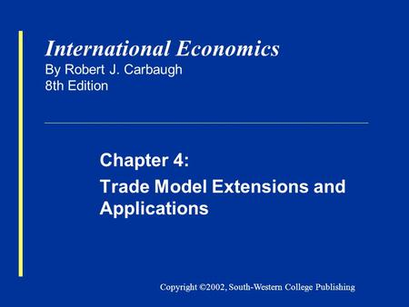 Copyright ©2002, South-Western College Publishing International Economics By Robert J. Carbaugh 8th Edition Chapter 4: Trade Model Extensions and Applications.