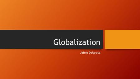 Globalization Jaime Delarosa. Introduction This presentation will be a small but insightful glance into Global Economics We will cover -Globalization.