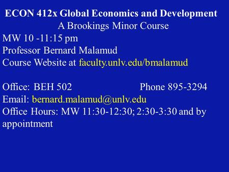 ECON 412x Global Economics and Development A Brookings Minor Course MW 10 -11:15 pm Professor Bernard Malamud Course Website at faculty.unlv.edu/bmalamud.