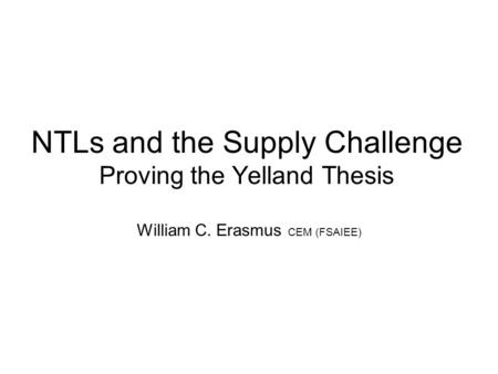 NTLs and the Supply Challenge Proving the Yelland Thesis William C. Erasmus CEM (FSAIEE)