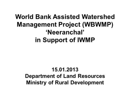 World Bank Assisted Watershed Management Project (WBWMP) 'Neeranchal' in Support of IWMP 15.01.2013 Department of Land Resources Ministry of Rural Development.