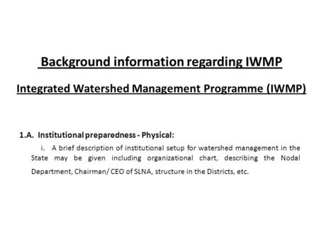 Background information regarding IWMP Integrated Watershed Management Programme (IWMP) 1.A. Institutional preparedness - Physical: i. A brief description.