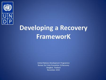 Developing a Recovery FrameworK United Nations Development Programme Bureau for Crisis Prevention & Recovery Bangkok, Thailand November 2010.