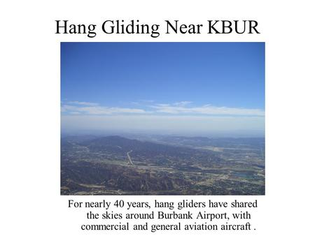 Hang Gliding Near KBUR For nearly 40 years, hang gliders have shared the skies around Burbank Airport, with commercial and general aviation aircraft.