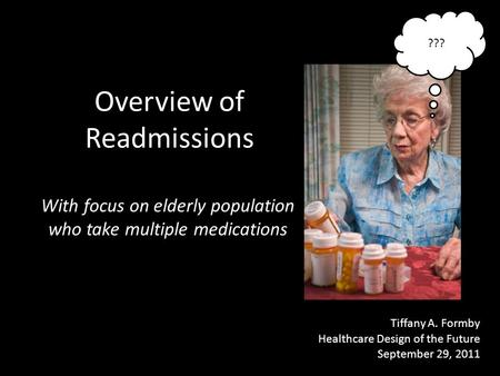 Overview of Readmissions With focus on elderly population who take multiple medications Tiffany A. Formby Healthcare Design of the Future September 29,