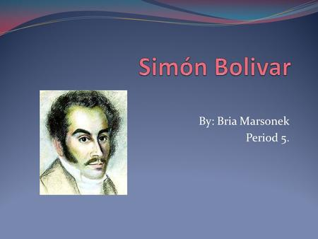 By: Bria Marsonek Period 5.. Birth-1783. Simón Bolívar was born on July 24th in Caracas, Venezuela. His parents were Colonel Juan Vicente Bolívar y Ponte,