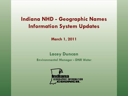 Indiana NHD - Geographic Names Information System Updates March 1, 2011 Lacey Duncan Environmental Manager - DNR Water.