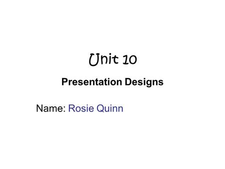 Unit 10 Presentation Designs Name: Rosie Quinn. Scenario Mrs Miller and Mrs Craig would like to have a presentation of the College. They would like to.