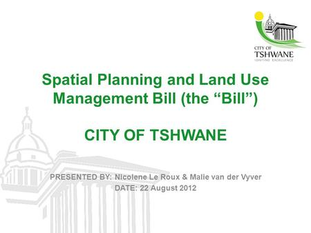 "Spatial Planning and Land Use Management Bill (the ""Bill"") CITY OF TSHWANE PRESENTED BY: Nicolene Le Roux & Malie van der Vyver DATE: 22 August 2012."