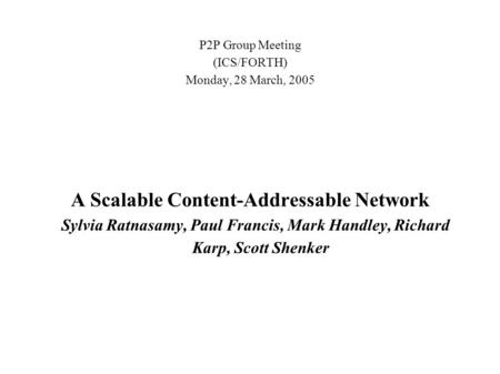P2P Group Meeting (ICS/FORTH) Monday, 28 March, 2005 A Scalable Content-Addressable Network Sylvia Ratnasamy, Paul Francis, Mark Handley, Richard Karp,