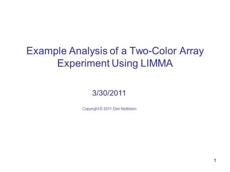 1 Example Analysis of a Two-Color Array Experiment Using LIMMA 3/30/2011 Copyright © 2011 Dan Nettleton.