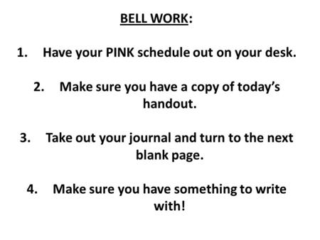 BELL WORK : 1.Have your PINK schedule out on your desk. 2.Make sure you have a copy of today's handout. 3.Take out your journal and turn to the next blank.