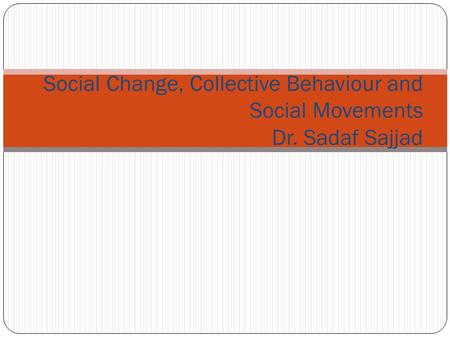 Social Change, Collective Behaviour and Social Movements Dr. Sadaf Sajjad.