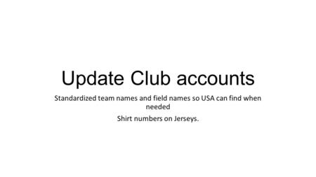 Update Club accounts Standardized team names and field names so USA can find when needed Shirt numbers on Jerseys.