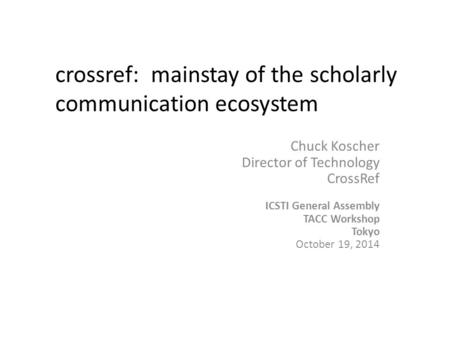 Chuck Koscher Director of Technology CrossRef ICSTI General Assembly TACC Workshop Tokyo October 19, 2014 crossref: mainstay of the scholarly communication.