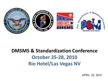 DMSMS & Standardization Conference October 25-28, 2010 Rio Hotel/Las Vegas NV APRIL 22, 2010.