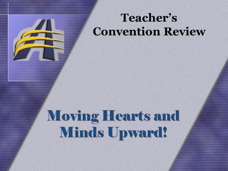 Moving Hearts and Minds Upward! Teacher's Convention Review Moving Hearts and Minds Upward!