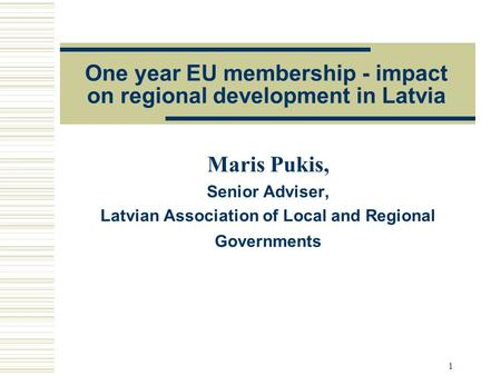 1 One year EU membership - impact on regional development in Latvia Maris Pukis, Senior Adviser, Latvian Association of Local and Regional Governments.