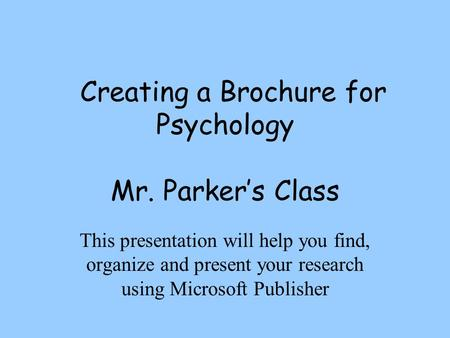 Creating a Brochure for Psychology Mr. Parker's Class This presentation will help you find, organize and present your research using Microsoft Publisher.