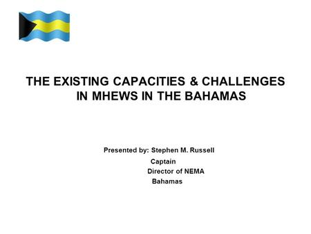 THE EXISTING CAPACITIES & CHALLENGES IN MHEWS IN THE BAHAMAS Presented by: Stephen M. Russell Captain Director of NEMA Bahamas.